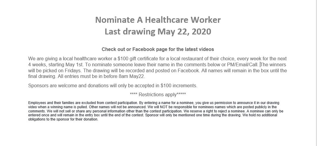 Nominate a healthcare worker, We are giving a local healthcare worker a $100 gift certificate for a local restaurant of their choice, every week for the next 4 weeks, starting May 1st. To nominate someone leave their name in the comments below or PM/Email/Call. The winners will be picked on Fridays. The drawing will be recorded and posted on Facebook. All names will remain in the box until the final drawing. All entries must be in before 8am May22. Sponsors are welcome and donations will only be accepted in $100 increments.  **** Restrictions apply***** Employees and their families are excluded from contest participation. By entering a name for a nominee, you give us permission to announce it in our drawing video when a winning name is pulled. Other names will not be announced. We will NOT be responsible for nominees names which are posted publicly in the comments. We will not sell or share any personal information other than the contest participation. We reserve a right to reject a nominee. A nominee can only be entered once and will remain in the entry box until the end of the contest. Sponsor will only be mentioned one time during the drawing. We hold no additional obligations to the sponsor for their donation.